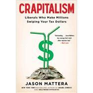 Crapitalism: Liberals Who Make Millions Swiping Your Tax Dollars by Mattera, Jason, 9781476750422