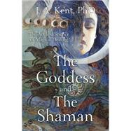 The Goddess and the Shaman by Kent, J. A., Ph.d., 9780738740423