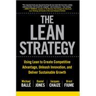 The Lean Strategy: Using Lean to Create Competitive Advantage, Unleash Innovation, and Deliver Sustainable Growth by Balle, Michael; Jones, Daniel; Chaize, Jacques; Fiume, Orest, 9781259860423