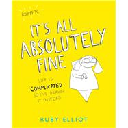 It's All Absolutely Fine Life Is Complicated So I've Drawn It Instead by Elliot, Ruby, 9781449480424