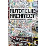 Autotelic Architect: Changing world, changing practice by Singha; Sumita, 9781138820425