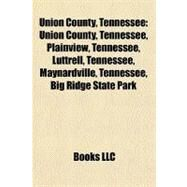 Union County, Tennessee : Union County, Tennessee, Plainview, Tennessee, Luttrell, Tennessee, Maynardville, Tennessee, Big Ridge State Park by , 9781156630426