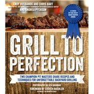 Grill to Perfection Two Champion Pit Masters Share Recipes and Techniques for Unforgettable Backyard Grilling by Husbands, Andy; Hart, Chris; Pyenson, Andrea; Raichlen, Steven, 9781624140426