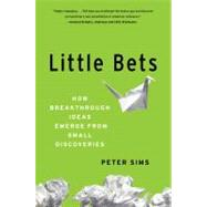 Little Bets : How Breakthrough Ideas Emerge from Small Discoveries by Sims, Peter, 9781439170427