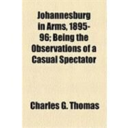 Johannesburg in Arms, 1895-96: Being the Observations of a Casual Spectator by Thomas, Charles G., 9781154490428