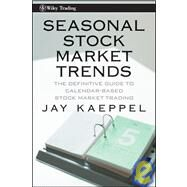 Seasonal Stock Market Trends : The Definitive Guide to Calendar-Based Stock Market Trading by Kaeppel, Jay, 9780470270431