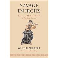 Savage Energies: Lessons of Myth and Ritual in Ancient Greece by Burkert, Walter; Bing, Peter, 9780226100432