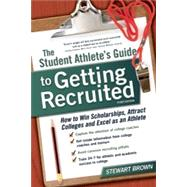 The Student Athlete's Guide to Getting Recruited How to Win Scholarships, Attract Colleges and Excel as an Athlete by Brown, Stewart, 9781617600432