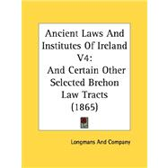 Ancient Laws and Institutes of Ireland V4 : And Certain Other Selected Brehon Law Tracts (1865) by , 9780548790434