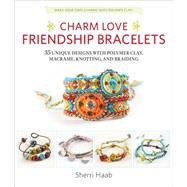 Charm Love Friendship Bracelets: 35 Unique Designs With Polymer Clay, Macrame, Knotting, and Braiding; Make Your Own Charms With Polymer Clay! by Haab, Sherri, 9781631590436