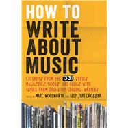 How to Write About Music Excerpts from the 33 1/3 Series, Magazines, Books and Blogs with Advice from Industry-leading Writers by Woodworth, Marc; Grossan, Ally-Jane, 9781628920437