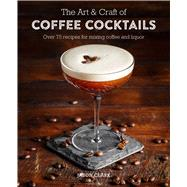 The Art & Craft of Coffee Cocktails by Clark, Jason, 9781788790437
