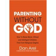 Parenting Without God: How to Raise Moral, Ethical and Intelligent Children, Free from Religious Dogma by Arel, Dan; Boghossian, Peter, 9781634310444
