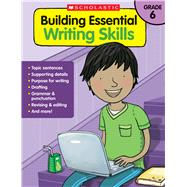 Building Essential Writing Skills: Grade 6 by Unknown, 9780545850445