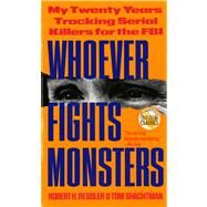 Whoever Fights Monsters : My Twenty Years of Tracking Serial Killers for the FBI by Robert K. Ressler and Tom Shachtman, 9780312950446