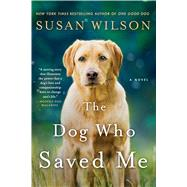 The Dog Who Saved Me A Novel by Wilson, Susan, 9781250080448