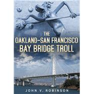 The Oakland-san Francisco Bay Bridge Troll by Robinson, John V., 9781634990448