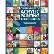 Compendium of Acrylic Painting Techniques 300 Tips, Techniques and Trade Secrets by Barron, Gill, 9781782210450