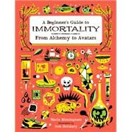 A Beginner's Guide to Immortality: From Alchemy to Avatars by Birmingham, Maria; Holinaty, Josh, 9781771470452