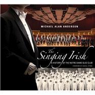 The Singing Irish: A History of the Notre Dame Glee Club by Anderson, Michael Alan, 9780268020453