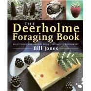 The Deerholme Foraging Book Wild Foods and Recipes from the Pacific Northwest by Jones, Bill, 9781771510455