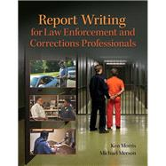 Report Writing for Law Enforcement and Corrections Professionals by Morris, Ken; Merson, Michael, 9780133350456