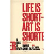Life Is Short ? Art Is Shorter In Praise of Brevity by Shields, David; Cooperman, Elizabeth, 9780989360456
