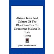 African Fever and Culture of the Blue Gum-tree to Counteract Malaria in Italy by Brown, John Croumbie, 9781120140456