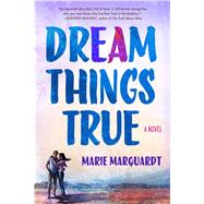 Dream Things True A Novel by Marquardt, Marie, 9781250070456