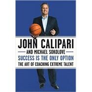 Success Is the Only Option by Calipari, John; Sokolove, Michael, 9780062440457