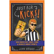 Just for Kicks! 600 Knock-Out Jokes, Puns & Riddles about Sports by Briggs, John, 9781454930457