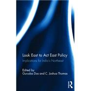 Look East to Act East Policy: Implications for India's Northeast by Das; Gurudas, 9781138100459