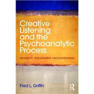 Creative Listening and the Psychoanalytic Process: Sensibility, Engagement and Envisioning by Griffin; Fred L., 9781138890459