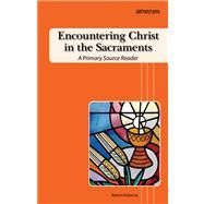 Encountering Christ in the Sacraments : A Primary Source Reader by Feduccia, Robert, Jr., 9781599820460