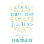 10 Things a Husband Needs from His Wife by Smalley, Erin, 9780736970464