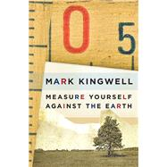 Measure Yourself Against the Earth by Kingwell, Mark, 9781771960465