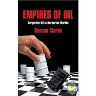 Empires of Oil : Corporate Oil in Barbarian Worlds by Clarke, Duncan, 9781846680465