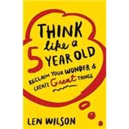 Think Like a 5 Year Old: Reclaim Your Wonder & Create Great Things by Wilson, Len, 9781501800467