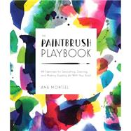 The Paintbrush Playbook: 44 Exercises for Swooshing, Dancing, and Making Dazzling Art With Your Brush by Montiel, Ana, 9781631590467