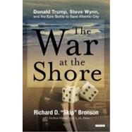 The War at the Shore Steve Wynn, Donald Trump, and the Epic War to Save Atlantic City by Bronson, Richard D., 9781468300468