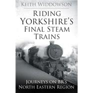 Riding Yorkshire's Final Steam Trains by Widdowson, Keith, 9780750960472