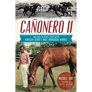Canonero II: The Rags to Riches Story of the Kentucky Derby's Most Improbable Winner by Milton, C. Toby; Haskin, Steve, 9781626190474