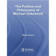 The Politics and Philosophy of Michael Oakeshott by Isaacs; Stuart, 9781138010475