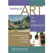 Looking at Art in the Classroom : Art Investigations From the Guggenheim Museum by Herz, Rebecca Shulman, 9780807750476