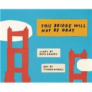 This Bridge Will Not Be Gray by Eggers, Dave; Nichols, Tucker, 9781940450476