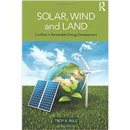 Solar, Wind and Land: Conflicts in Renewable Energy Development by Rule; Troy A., 9780415520478