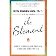 The Element How Finding Your Passion Changes Everything by Robinson, Ken; Aronica, Lou, 9780670020478