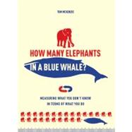 How Many Elephants in a Blue Whale? Measuring What You Don't Know in Terms of What You Do by Weeks, Marcus, 9781402780479