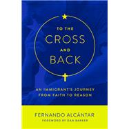 To the Cross and Back: An Immigrant's Journey from Faith to Reason by Alcántar, Fernando; Barker, Dan, 9781634310482