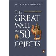 The Great Wall in 50 Objects by Lindesay, William, 9780734310484